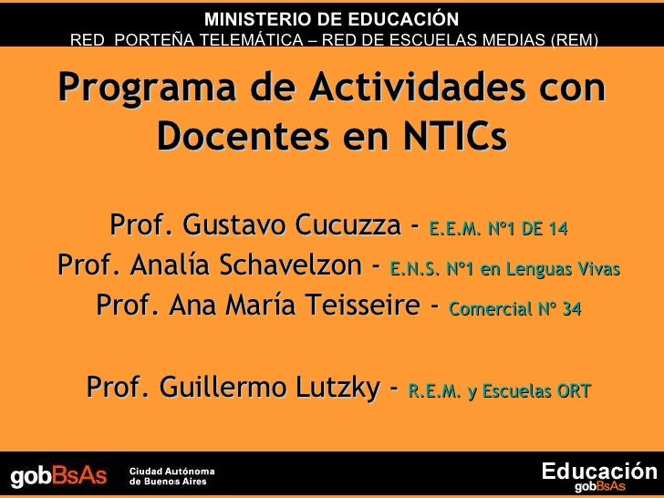 Programa de Actividades con Docentes en NTICs Prof. Gustavo Cucuzza -  E.E.M. Nº1 DE 14 Prof. Analía Schavelzon -  E.N.S. ...
