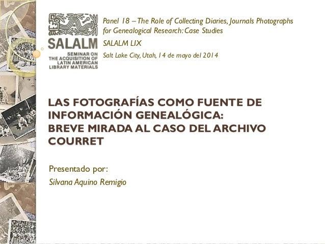 LAS FOTOGRAFÍAS COMO FUENTE DE INFORMACIÓN GENEALÓGICA: BREVE MIRADA AL CASO DEL ARCHIVO COURRET  Presentado por:  Silvana...