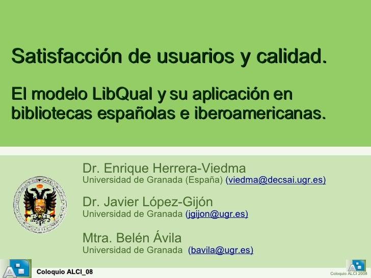 Satisfacción de usuarios y calidad.   Dr. Enrique Herrera-Viedma Universidad de Granada (España)  ( viedma @decsai.ugr.es)...