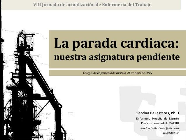 La parada cardiaca: nuestra asignatura pendiente VIII Jornada de actualización de Enfermería del Trabajo Colegio de Enferm...