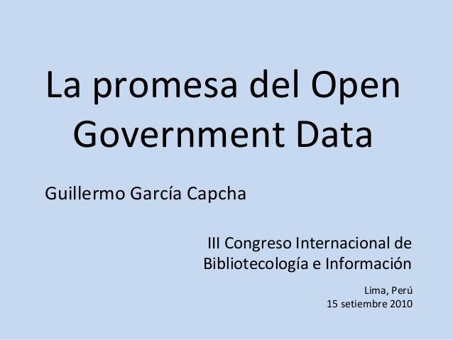 La promesa del Open Government Data III Congreso Internacional de Bibliotecología e Información Guillermo García Capcha Li...