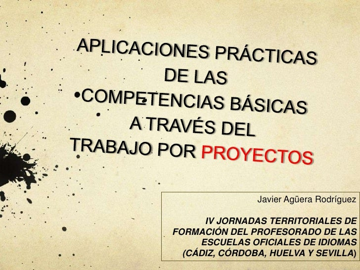 APLICACIONES PRÁCTICASDE LASCOMPETENCIAS BÁSICASA TRAVÉS DELTRABAJO POR PROYECTOS<br />Javier Agüera Rodríguez<br />IV JOR...