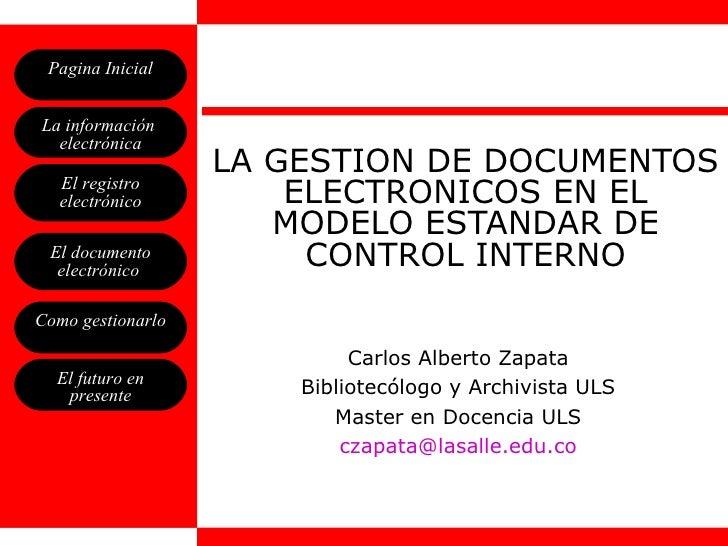 LA GESTION DE DOCUMENTOS ELECTRONICOS EN EL MODELO ESTANDAR DE CONTROL INTERNO Carlos Alberto Zapata Bibliotecólogo y Arch...