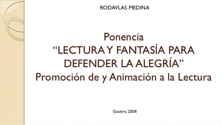 """RODAVLAS MEDINA             Ponencia   """"LECTURA Y FANTASÍA PARA     DEFENDER LA ALEGRÍA""""Promoción de y Animación a la Lect..."""