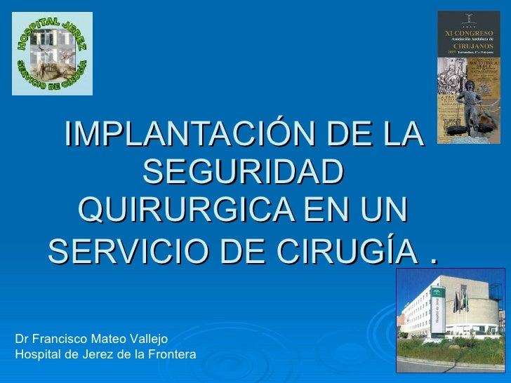 IMPLANTACIÓN DE LA SEGURIDAD QUIRURGICA EN UN SERVICIO DE CIRUGÍA  . Dr Francisco Mateo Vallejo Hospital de Jerez de la Fr...