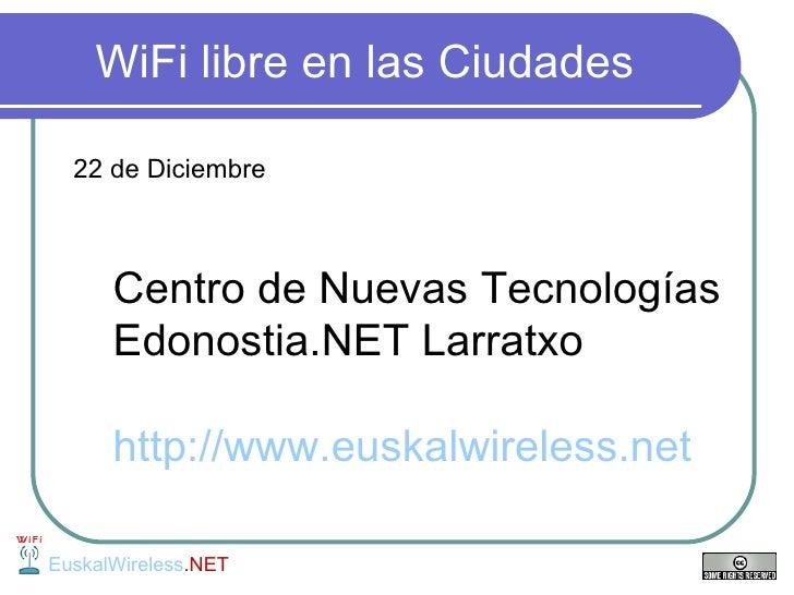 WiFi libre en las Ciudades <ul><li>22 de Diciembre  </li></ul><ul><ul><li>Centro de Nuevas Tecnologías  Edonostia.NET Larr...