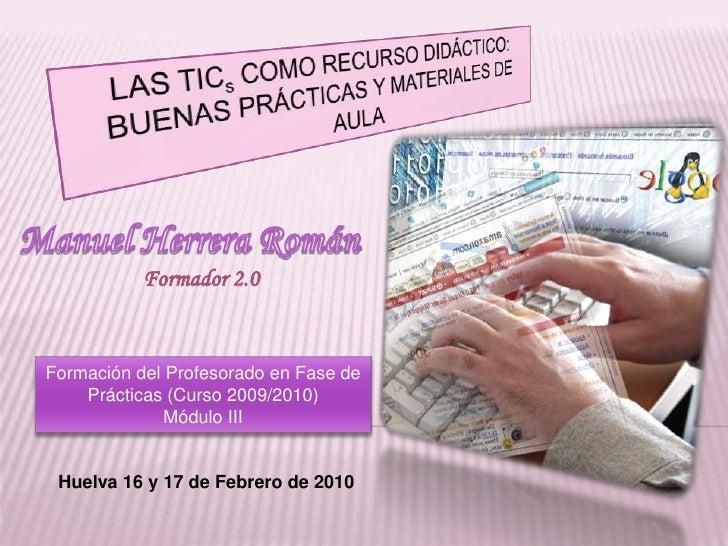 LAS TICs COMO RECURSO DIDÁCTICO:<br />BUENAS PRÁCTICAS Y MATERIALES DE AULA<br />Manuel Herrera Román<br />Formador 2.0<br...