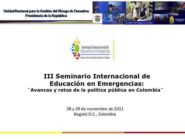 III Seminario Internacional de Educación en Emergencias: ¨Avances y retos de la política pública en Colombia¨ 28 y 29 de n...