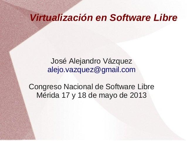 Virtualización en Software Libre  José Alejandro Vázquez alejo.vazquez@gmail.com Congreso Nacional de Software Libre Mérid...