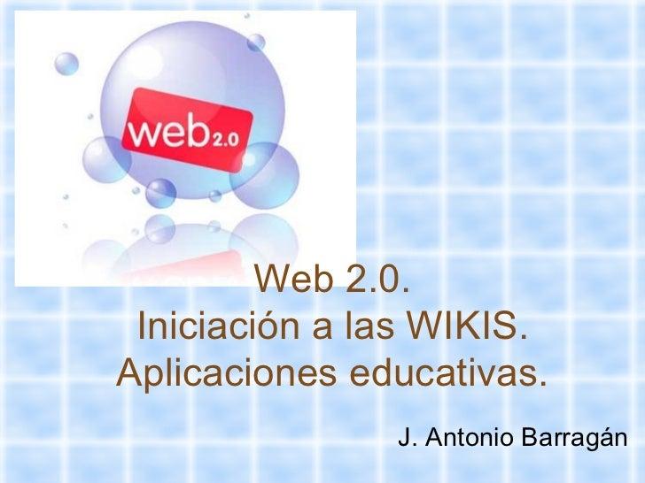 Web 2.0. Iniciación a las WIKIS. Aplicaciones educativas. J. Antonio Barragán
