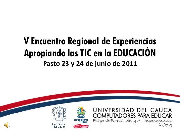 V Encuentro Regional de ExperienciasApropiando las TIC en la EDUCACIÓN     Pasto 23 y 24 de junio de 2011