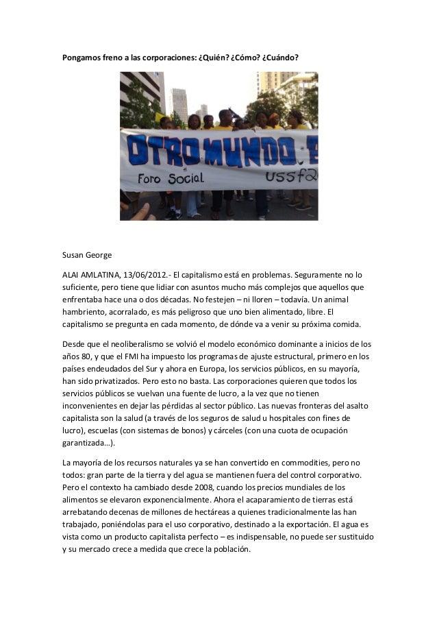 Pongamos freno a las corporaciones: ¿Quién? ¿Cómo? ¿Cuándo? Susan George ALAI AMLATINA, 13/06/2012.- El capitalismo está e...