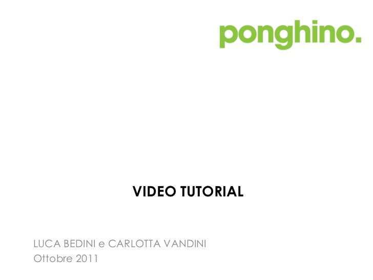 VIDEO TUTORIAL <ul><li>LUCA BEDINI e CARLOTTA VANDINI </li></ul><ul><li>Ottobre 2011 </li></ul>