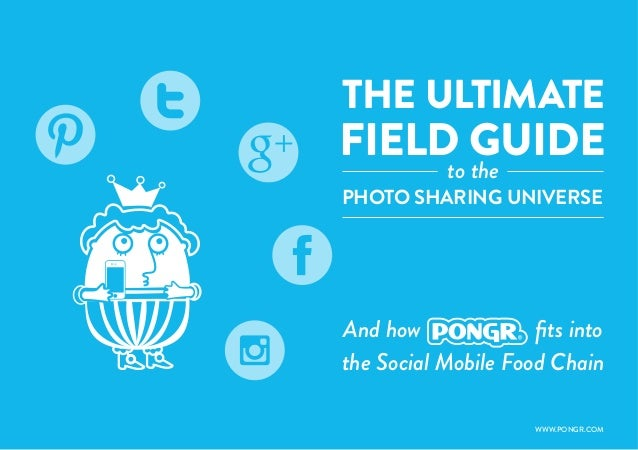 1THE ULTIMATEPHOTO SHARING UNIVERSEAnd how fits intothe Social Mobile Food ChainFIELD GUIDEto theWWW.PONGR.COM