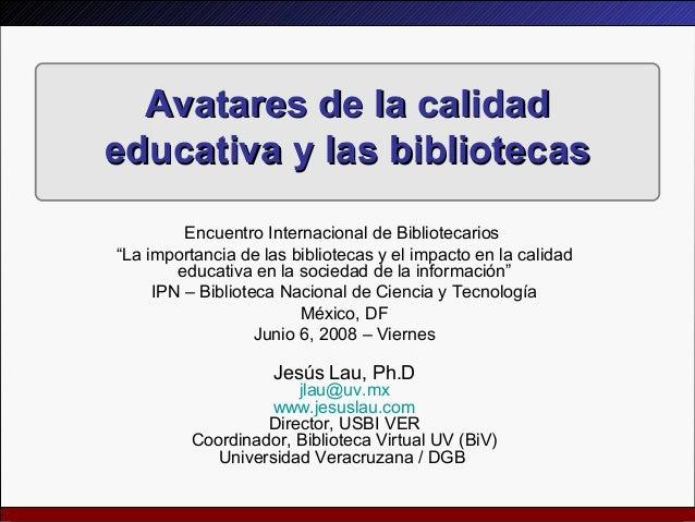 Avatares de la calidadAvatares de la calidad educativa y las bibliotecaseducativa y las bibliotecas Encuentro Internaciona...