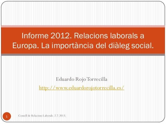Eduardo RojoTorrecilla http://www.eduardorojotorrecilla.es/ Informe 2012. Relacions laborals a Europa. La importància del ...