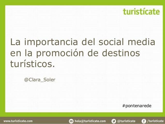 La importancia del social mediaen la promoción de destinosturísticos.  @Clara_Soler                       #pontenarede