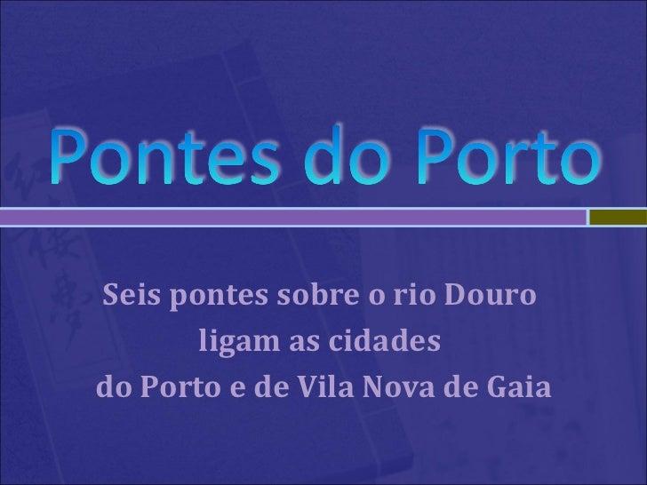Seis pontes sobre o rio Douro  ligam as cidades  do Porto e de Vila Nova de Gaia