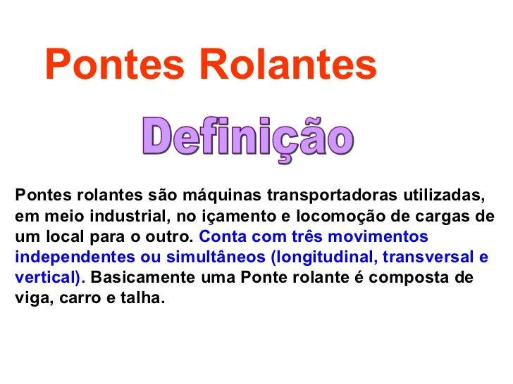 Pontes Rolantes Pontes rolantes são máquinas transportadoras utilizadas, em meio industrial, no içamento e locomoção de ca...