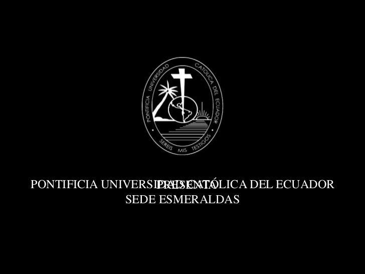PONTIFICIA UNIVERSIDAD CATÓLICA DEL ECUADOR SEDE ESMERALDAS<br />PRESENTA<br />