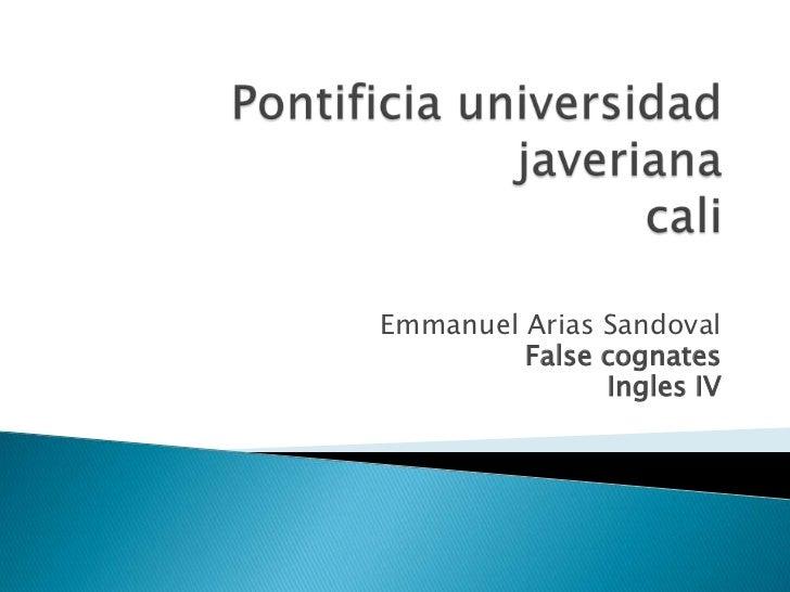 Pontificia universidad javerianacali<br />Emmanuel Arias Sandoval<br />False cognates<br />Ingles IV <br />