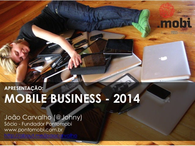 APRESENTAÇÃO:  MOBILE BUSINESS - 2014 João Carvalho (@Johny) Sócio - Fundador Pontomobi www.pontomobi.com.br http://about....