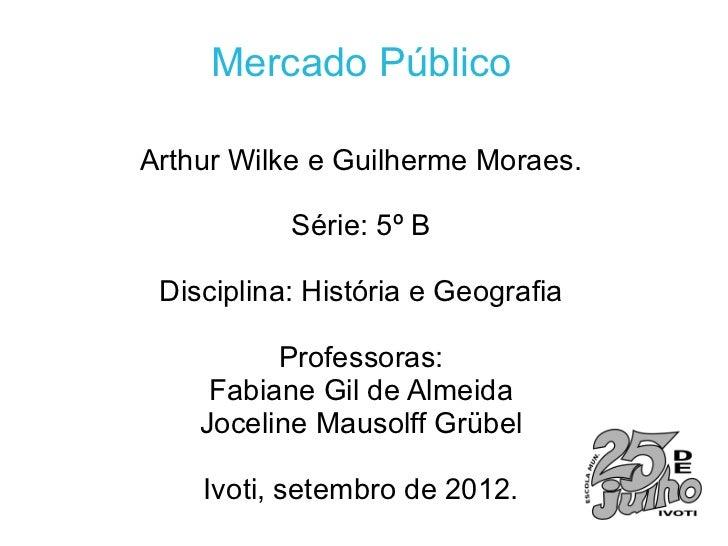 Mercado PúblicoArthur Wilke e Guilherme Moraes.           Série: 5º B Disciplina: História e Geografia          Professora...