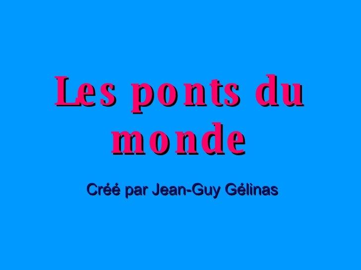 Les ponts du monde Créé par Jean-Guy Gélinas