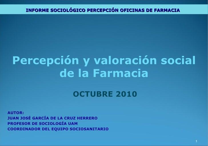Percepción y valoración social de la Farmacia OCTUBRE 2010 AUTOR: JUAN JOSÉ GARCÍA DE LA CRUZ HERRERO PROFESOR DE SOCIOLOG...