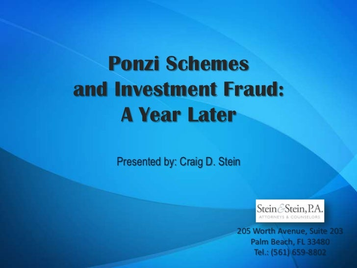 Ponzi Schemes and Investment Fraud:A Year Later<br />Presented by: Craig D. Stein<br />205 Worth Avenue, Suite 203<br />Pa...