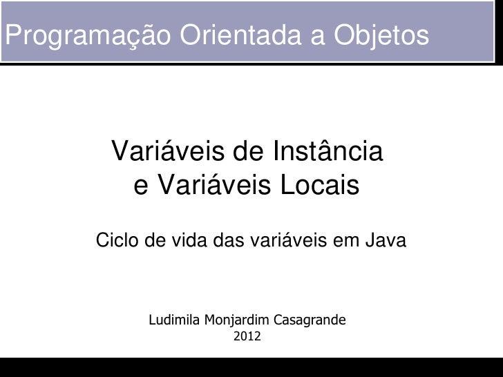 Programação Orientada a Objetos       Variáveis de Instância        e Variáveis Locais      Ciclo de vida das variáveis em...