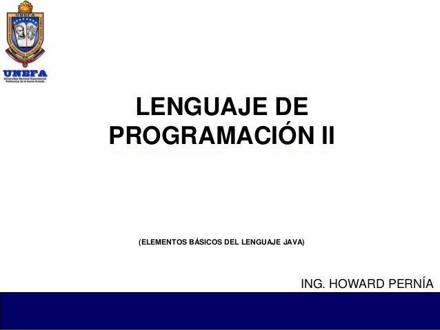 LENGUAJE DE PROGRAMACIÓN II (ELEMENTOS BÁSICOS DEL LENGUAJE JAVA) ING. HOWARD PERNÍA