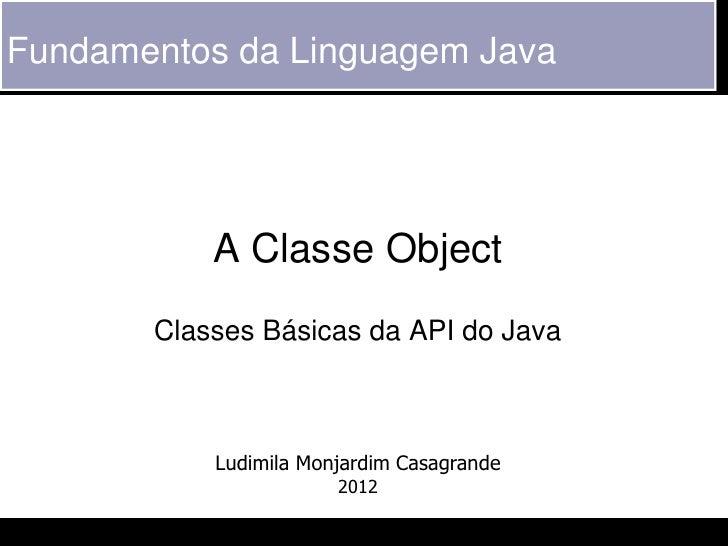 Fundamentos da Linguagem Java           A Classe Object       Classes Básicas da API do Java           Ludimila Monjardim ...