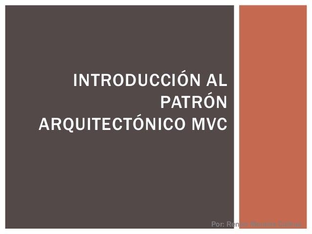 INTRODUCCIÓN AL PATRÓN ARQUITECTÓNICO MVC Por: Renee Morales Calhua
