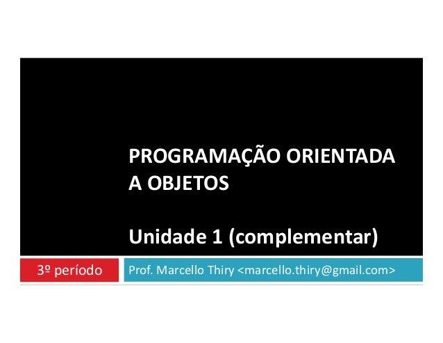 PROGRAMAÇÃO ORIENTADA A OBJETOS Unidade 1 (complementar) 3º período  Prof. Marcello Thiry <marcello.thiry@gmail.com>