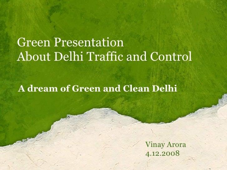Green Presentation About Delhi Traffic and Control  Vinay Arora 4.12.2008 A dream of Green and Clean Delhi