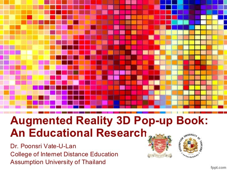 Augmented Reality 3D Pop-up Book:  An Educational Research Dr. Poonsri Vate-U-Lan College of Internet Distance Education A...