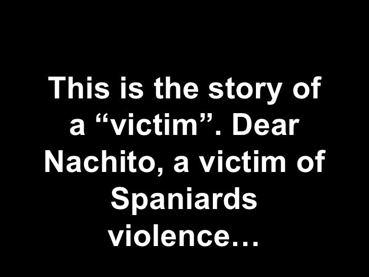 "This is the story of a ""victim"". Dear Nachito, a victim of Spaniards violence…"