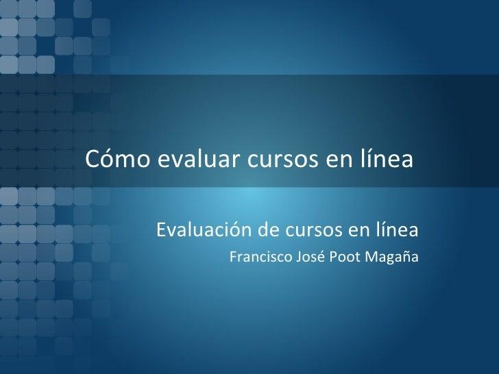 Cómo evaluar cursos en línea Evaluación de cursos en línea Francisco José Poot Magaña