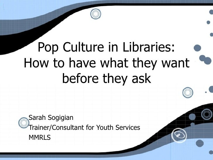 Pop Culture in Libraries: How to have what they want before they ask Sarah Sogigian Trainer/Consultant for Youth Services ...