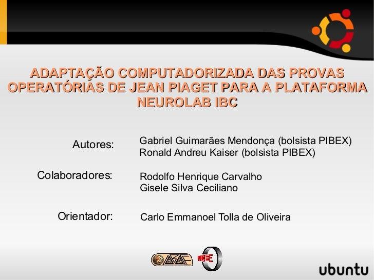 ADAPTAÇÃO COMPUTADORIZADA DAS PROVAS OPERATÓRIAS DE JEAN PIAGET PARA A PLATAFORMA NEUROLAB IBC Gabriel Guimarães Mendonça ...