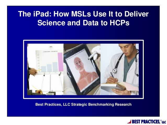 BEST PRACTICES, ® LLC Best Practices, LLC Strategic Benchmarking Research The iPad: How MSLs Use It to Deliver Science and...