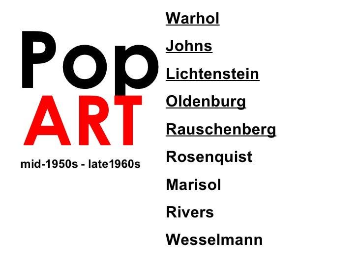 Pop ART Warhol Johns Lichtenstein Oldenburg Rauschenberg   Rosenquist  Marisol Rivers Wesselmann mid-1950s - late1960s