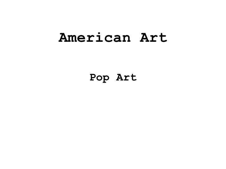<ul><li>American Art </li></ul><ul><li>Pop Art </li></ul>