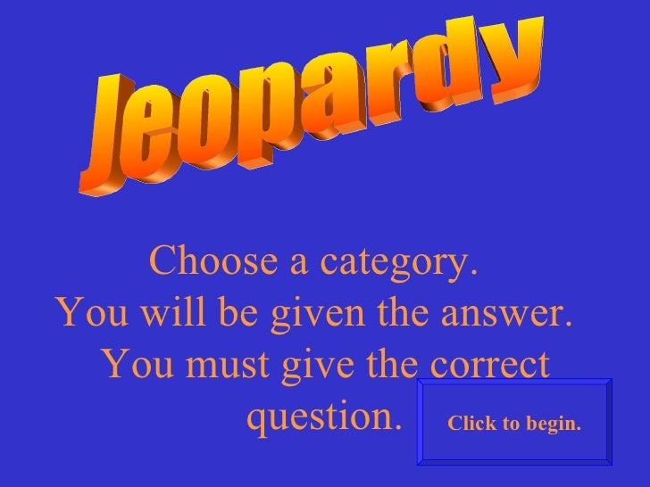 Jeopardy Choose a category.  You will be given the answer.  You must give the correct question. Click to begin.