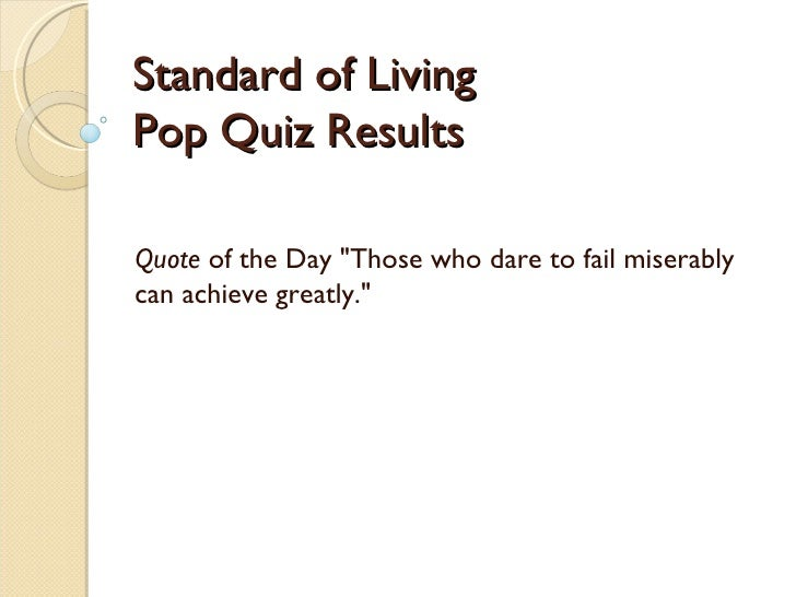 """Standard of Living Pop Quiz Results Quote  of the Day """"Those who dare to fail miserably can achieve greatly."""""""
