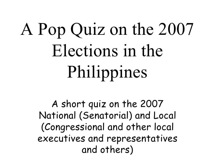 A Pop Quiz on the 2007 Elections in the Philippines A short quiz on the 2007 National (Senatorial) and Local (Congressiona...