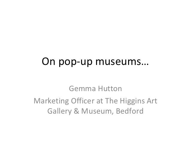 On pop-up museums…         Gemma HuttonMarketing Officer at The Higgins Art   Gallery & Museum, Bedford
