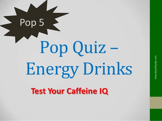 Pop Quiz – Energy Drinks Test Your Caffeine IQ  GreenEyedGuide.com  Pop 5