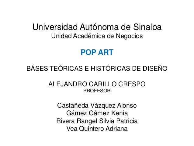 Universidad Autónoma de SinaloaUnidad Académica de NegociosPOP ARTBÁSES TEÓRICAS E HISTÓRICAS DE DISEÑOALEJANDRO CARILLO C...